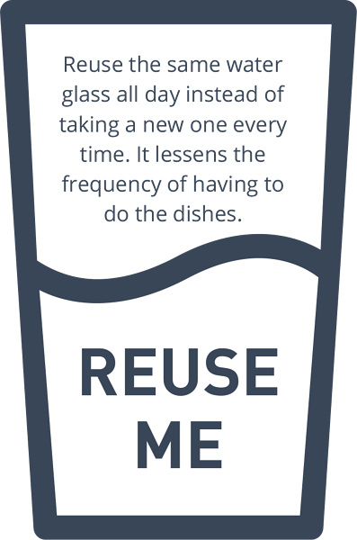 Reuse the same water glass all day instead of taking a new one every time. It lessens the frequency of having to do the dishes.