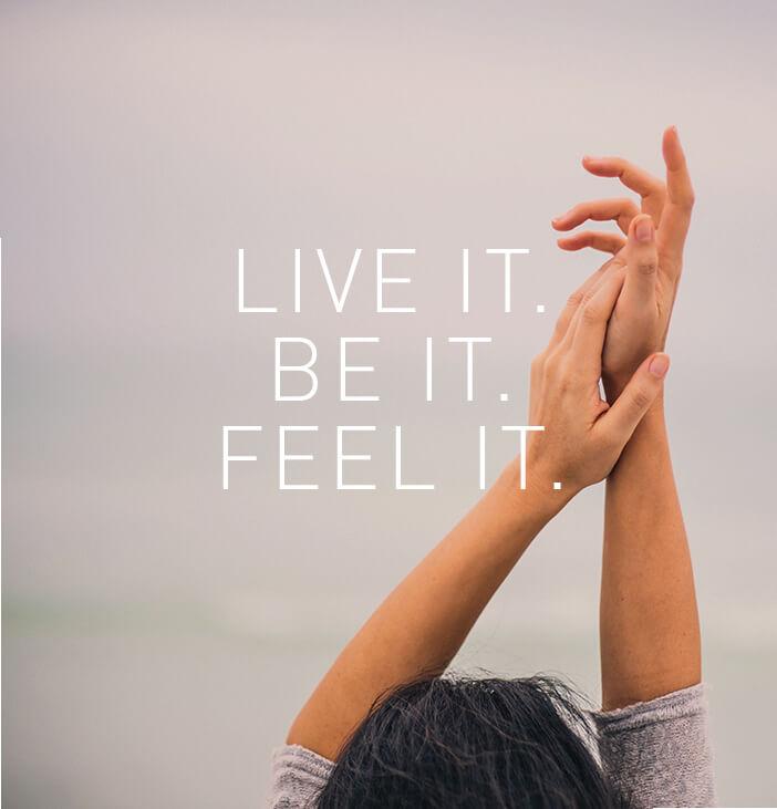 Live It. Be It. Feel It.